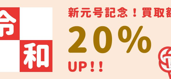 新元号記念!買取額20%UPキャンペーンを開催中!